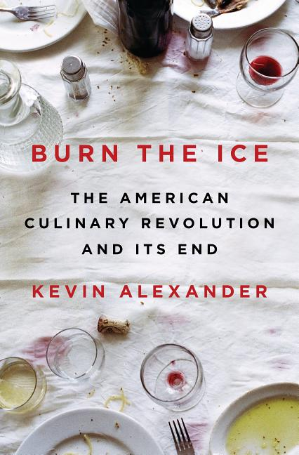 Burn the Ice: The American Culinary Revolution and Its End. Kevin Alexander
