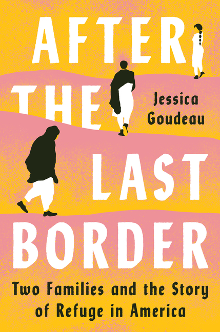 After the Last Border: Two Families and the Story of Refuge in America. Jessica Goudeau