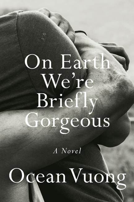 On Earth We're Briefly Gorgeous. Ocean Vuong.