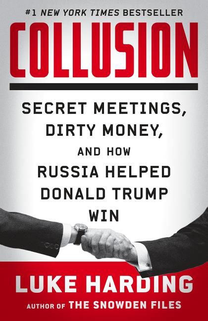 Collusion: Secret Meetings, Dirty Money, and How Russia Helped Donald Trump Win. Luke Harding.