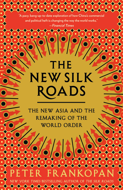 The New Silk Roads: The New Asia and the Remaking of the World Order. Peter Frankopan.