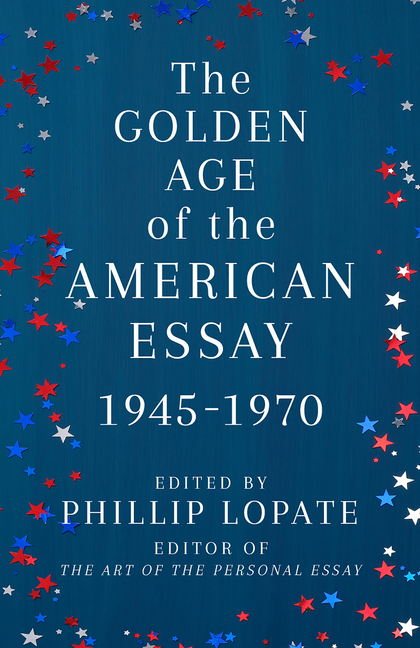 The Golden Age of the American Essay: 1945-1970. Phillip Lopate