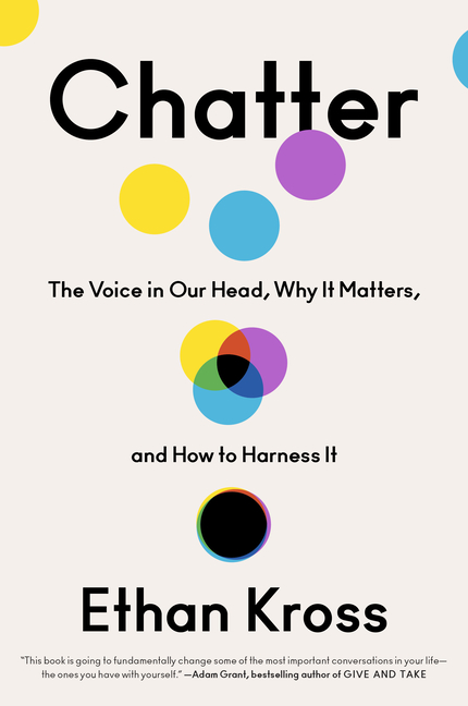 Chatter: The Voice in Our Head, Why It Matters, and How to Harness It. Ethan Kross
