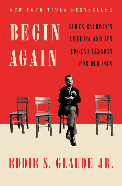 Begin Again: James Baldwin's America and Its Urgent Lessons for Our Own. Eddie S. Glaude Jr.
