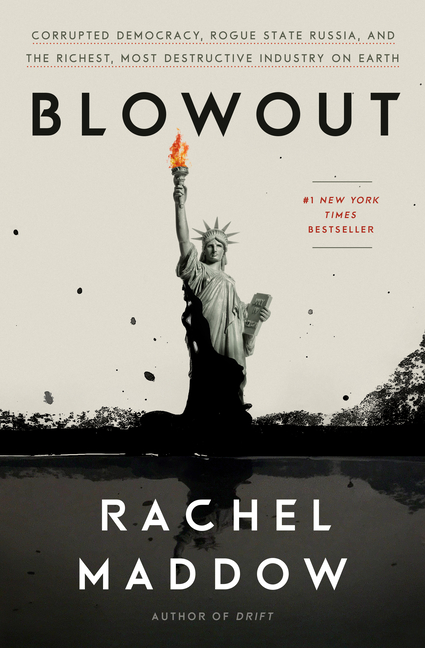 Blowout: Corrupted Democracy, Rogue State Russia, and the Richest, Most Destructive Industry on Earth. Rachel Maddow.