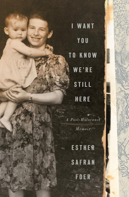 I Want You to Know We're Still Here: A Post-Holocaust Memoir. Esther Safran Foer