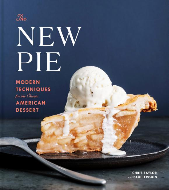 The New Pie: Modern Techniques for the Classic American Dessert. Paul Arguin Chris Taylor