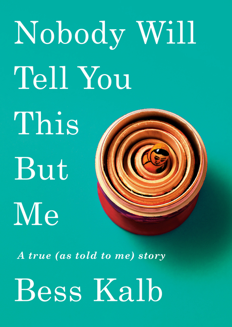 Nobody Will Tell You This But Me: A true (as told to me) story. Bess Kalb