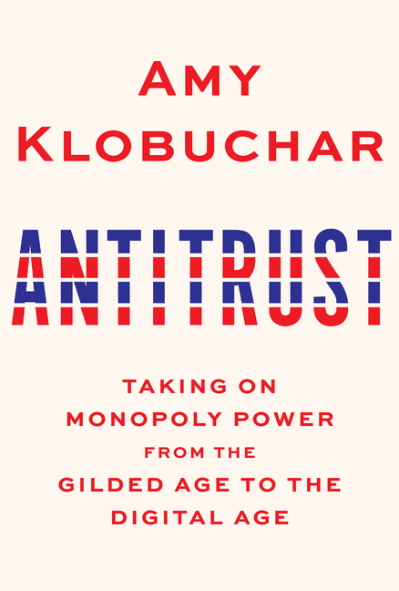 Antitrust: Taking on Monopoly Power from the Gilded Age to the Digital Age. Amy Klobuchar.