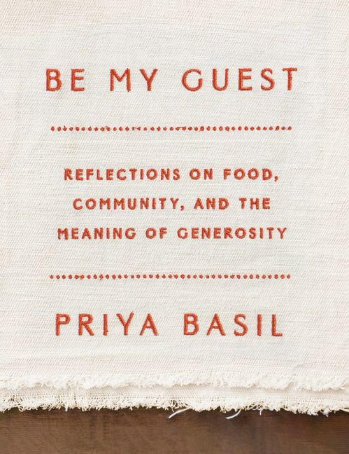 Be My Guest: Reflections on Food, Community, and the Meaning of Generosity. Priya Basil