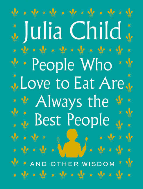 People Who Love to Eat Are Always the Best People: And Other Wisdom. Julia Child.