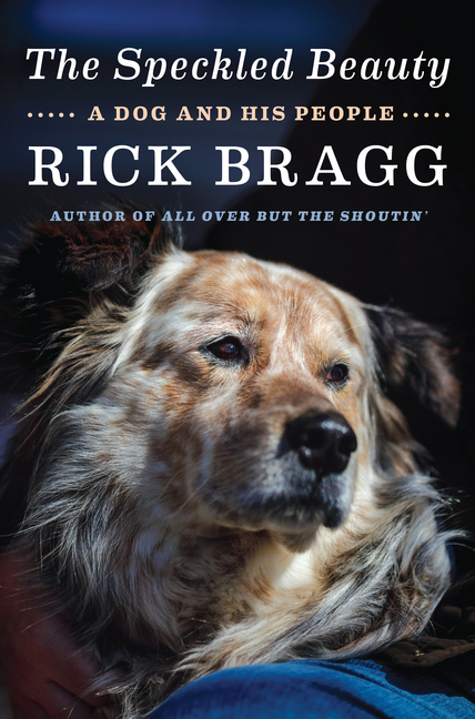 The Speckled Beauty: A Dog and His People. Rick Bragg.