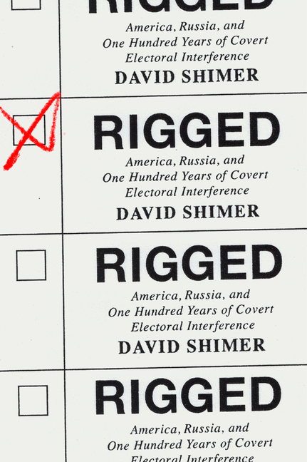 Rigged: America, Russia, and One Hundred Years of Covert Electoral Interference. David Shimer.
