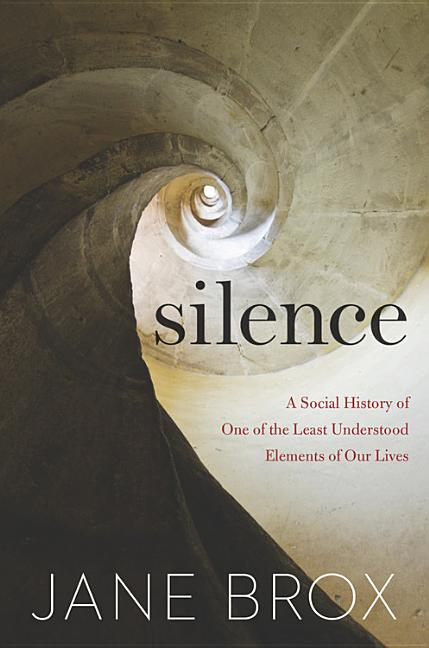 Silence: A Social History of One of the Least Understood Elements of Our Lives. Jane Brox.