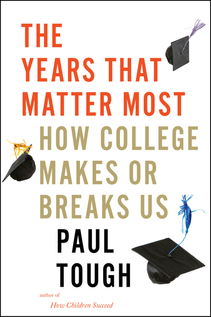 Years That Matter Most: How College Makes or Breaks Us. Paul Tough