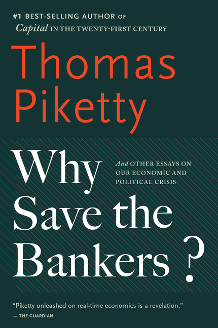 Why Save the Bankers?: And Other Essays on Our Economic and Political Crisis. Thomas Piketty.