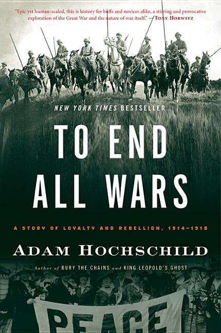 To End All Wars: A Story of Loyalty and Rebellion, 1914-1918. Adam Hochschild
