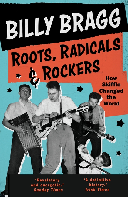 Roots, Radicals and Rockers: How Skiffle Changed the World. Billy Bragg
