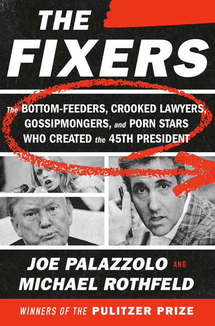 The Fixers: The Bottom-Feeders, Crooked Lawyers, Gossipmongers, and Porn Stars Who Created the...