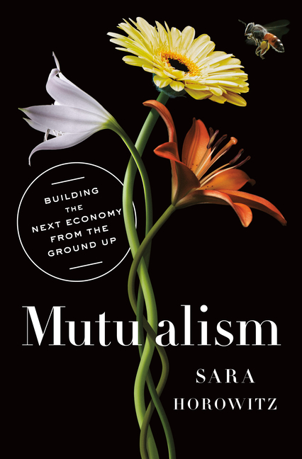 Mutualism: Building the Next Economy from the Ground Up. Sara Horowitz