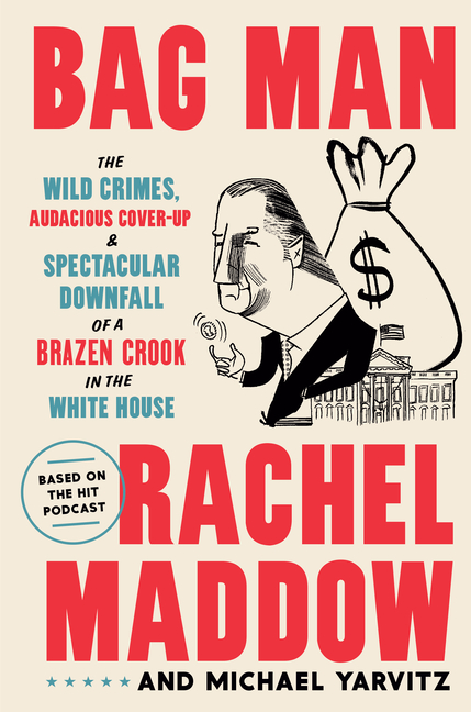 Bag Man: The Wild Crimes, Audacious Cover-up, and Spectacular Downfall of a Brazen Crook in the White House. Rachel Maddow, Michael, Yarvitz.
