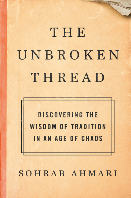 The Unbroken Thread: Discovering the Wisdom of Tradition in an Age of Chaos. Sohrab Ahmari.