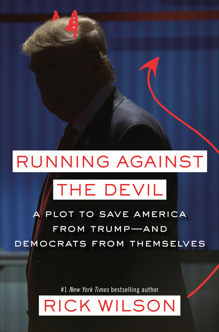 Running Against the Devil: A Plot to Save America from Trump--And Democrats from Themselves. Rick Wilson.