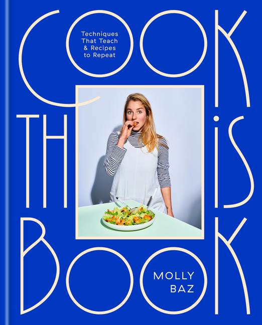 Cook This Book: Techniques That Teach and Recipes to Repeat: A Cookbook. Molly Baz