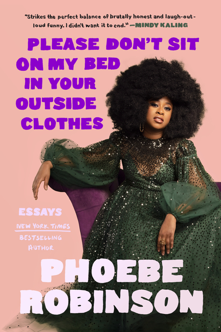 Please Don't Sit on My Bed in Your Outside Clothes: Essays. Phoebe Robinson.