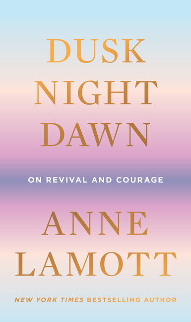 Dusk, Night, Dawn: On Revival and Courage. Anne Lamott.