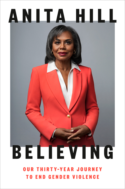 Believing: Our Thirty-Year Journey to End Gender Violence. Anita Hill.