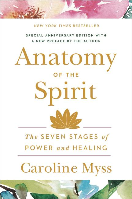 Anatomy of the Spirit: The Seven Stages of Power and Healing. Caroline Myss
