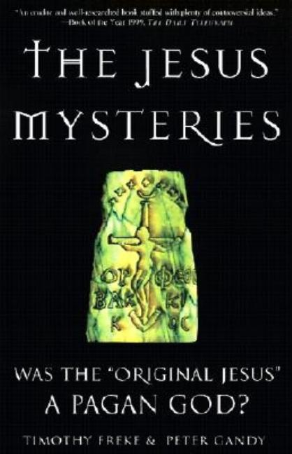 The Jesus Mysteries: Was the 'Original Jesus' a Pagan God? PETER GANDY TIMOTHY FREKE