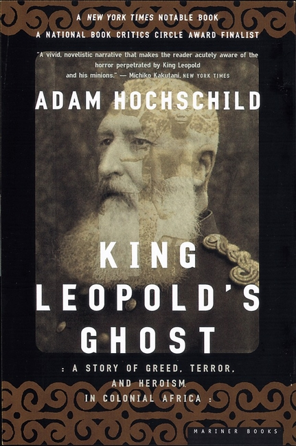 King Leopold's Ghost: A Story of Greed, Terror, and Heroism in Colonial Africa. ADAM HOCHSCHILD.
