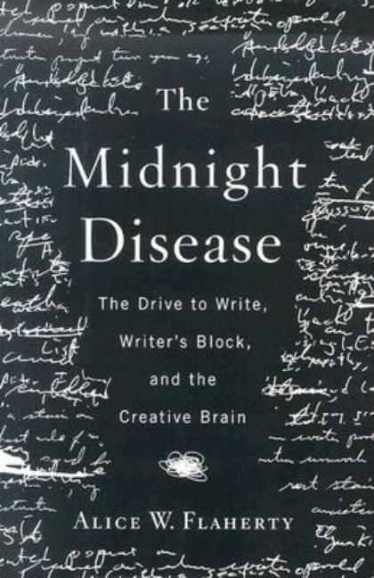 The Midnight Disease: The Drive to Write, Writer's Block, and the Creative Brain (.). Alice Weaver Flaherty.