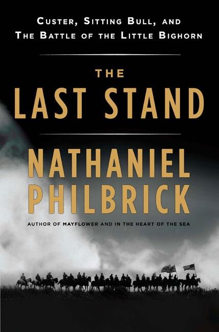 The Last Stand: Custer, Sitting Bull, and the Battle of the Little Bighorn. Nathaniel Philbrick