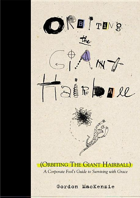 Orbiting the Giant Hairball: A Corporate Fool's Guide to Surviving with Grace. Gordon MacKenzie.