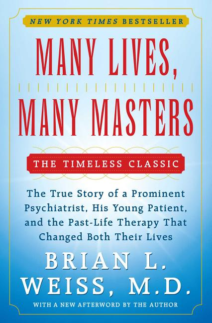 Many Lives, Many Masters: The True Story of a Prominent Psychiatrist, His Young Patient, and the Past-Life Therapy That Changed Both Their Lives. BRIAN L. WEISS.