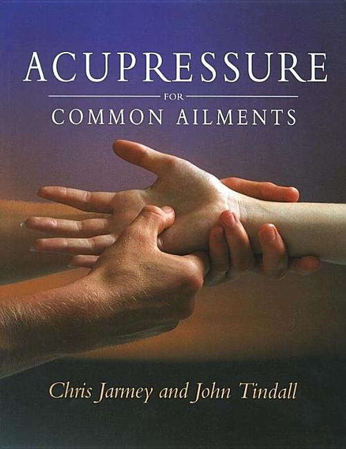 Acupressure For Common Ailments: A Gaia Original. Chris Jarmey.