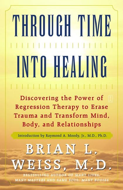Through Time Into Healing: Discovering the Power of Regression Therapy to Erase Trauma and Transform Mind, Body and Relationships. Brian L. Weiss.