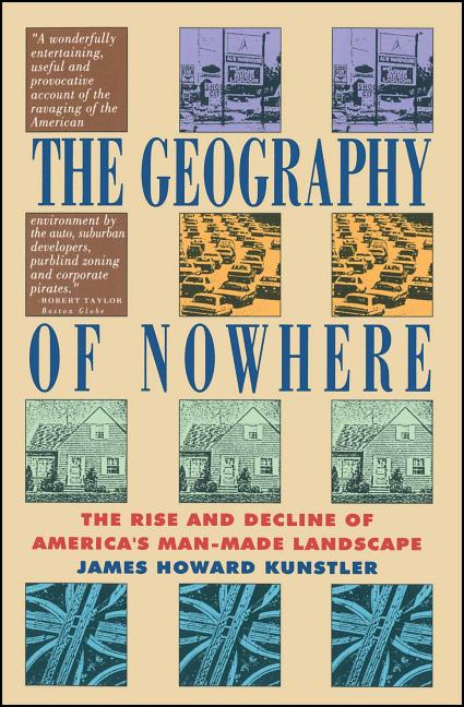 Geography of Nowhere: The Rise and Decline of America's Man-Made Landscape. JAMES HOWARD KUNSTLER