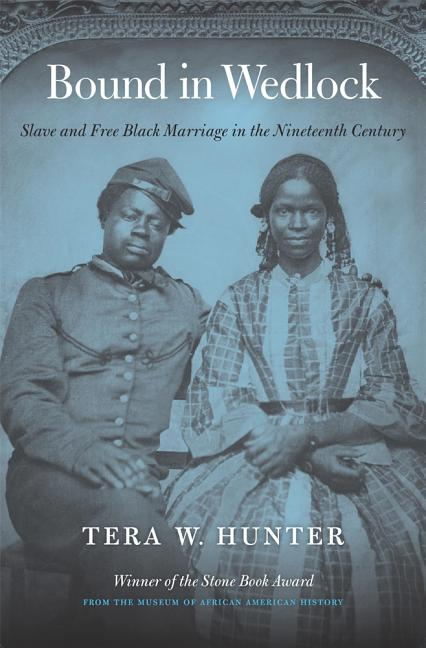 Bound in Wedlock: Slave and Free Black Marriage in the Nineteenth Century. Tera W. Hunter