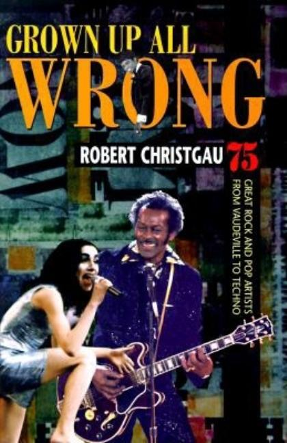Grown Up All Wrong: 75 Great Rock and Pop Artists from Vaudeville to Techno. Robert Christgau