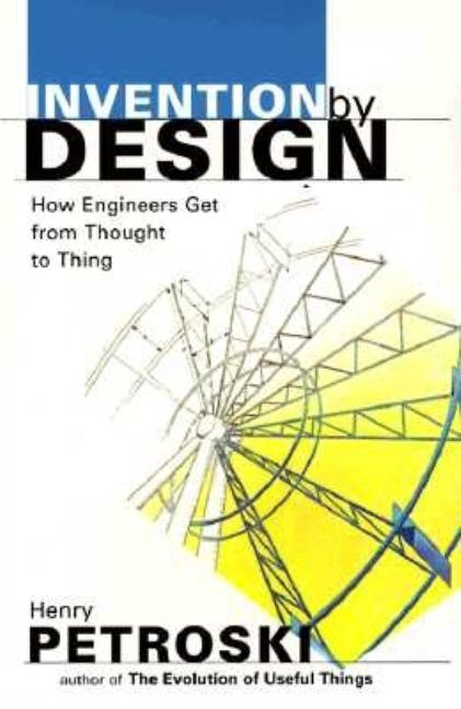 Invention by Design; How Engineers Get from Thought to Thing. Henry Petroski