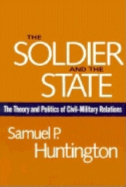 The Soldier and the State: The Theory and Politics of Civil-Military Relations (Belknap Press S)....