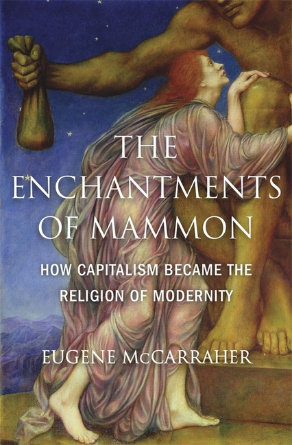 The Enchantments of Mammon: How Capitalism Became the Religion of Modernity. Eugene McCarraher