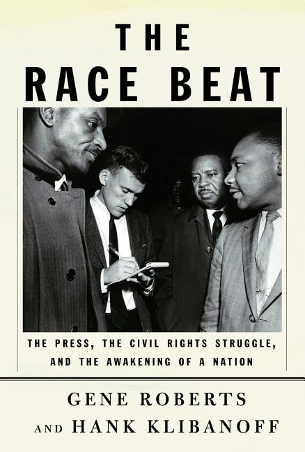 The Race Beat: The Press, the Civil Rights Struggle, and the Awakening of a Nation. HANK KLIBANOFF GENE ROBERTS.