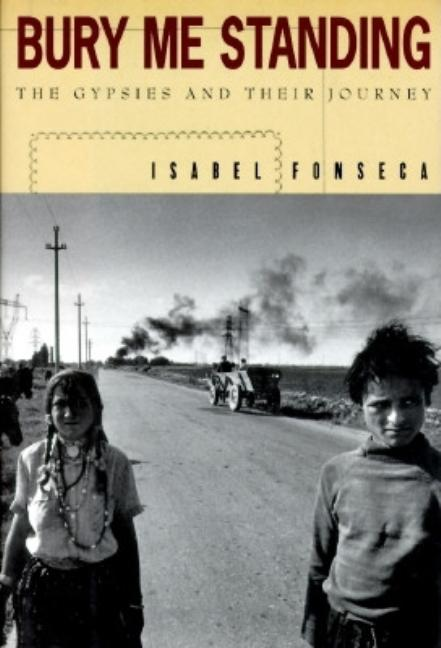 Bury Me Standing: The Gypsies and Their Journey. ISABEL FONSECA