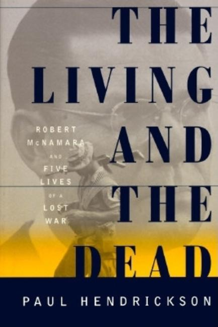 The Living and the Dead: Robert McNamara and Five Lives of a Lost War. Paul Hendrickson