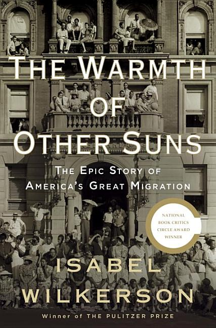 The Warmth of Other Suns: The Epic Story of America's Great Migration. Isabel Wilkerson.